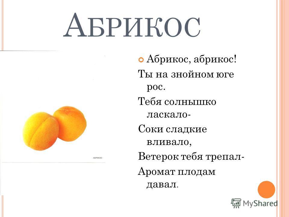А БРИКОС Абрикос, абрикос! Ты на знойном юге рос. Тебя солнышко ласкало- Соки сладкие вливало, Ветерок тебя трепал- Аромат плодам давал.