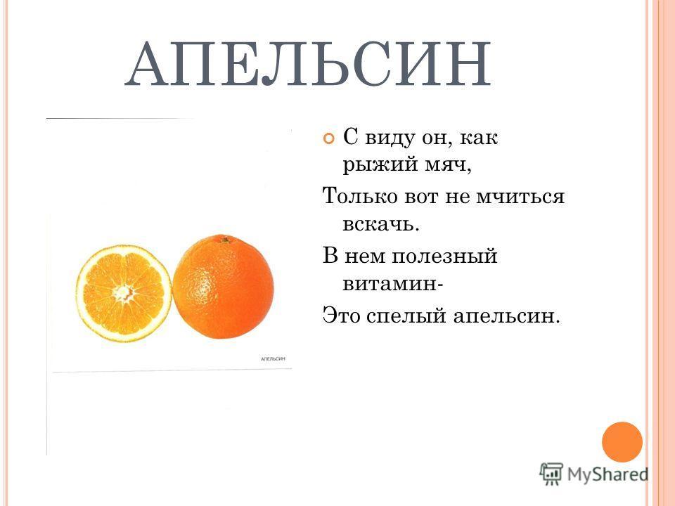 АПЕЛЬСИН С виду он, как рыжий мяч, Только вот не мчиться вскачь. В нем полезный витамин- Это спелый апельсин.