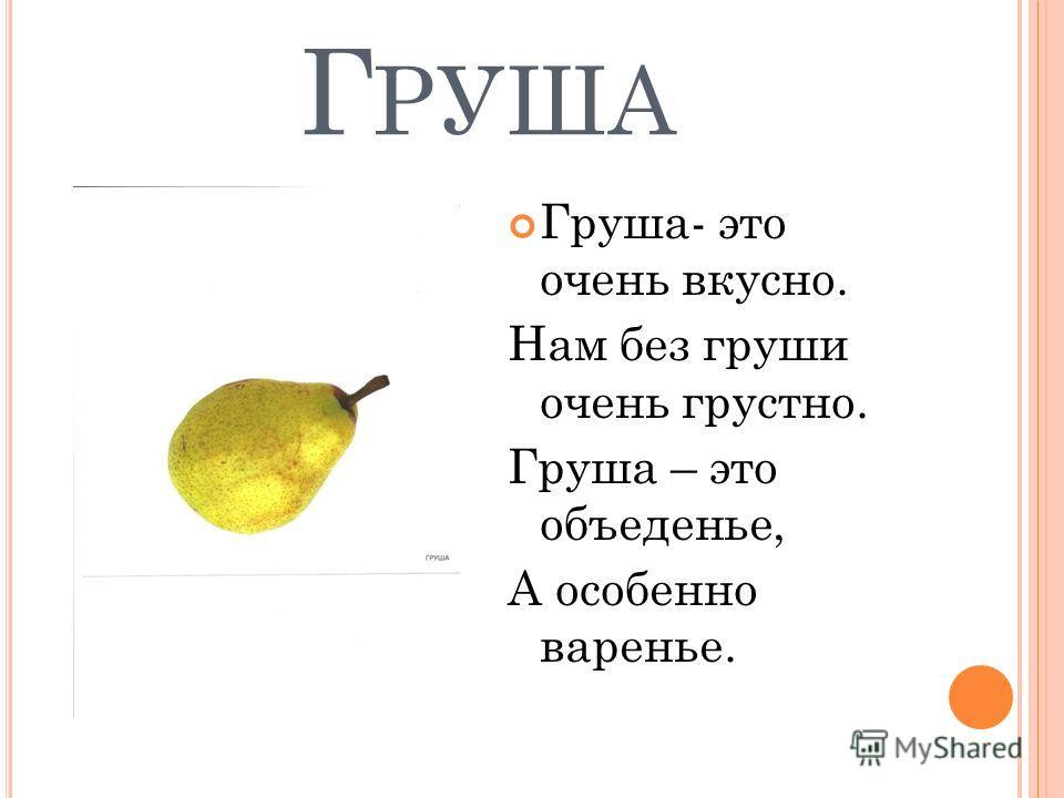 Г РУША Груша- это очень вкусно. Нам без груши очень грустно. Груша – это объеденье, А особенно варенье.