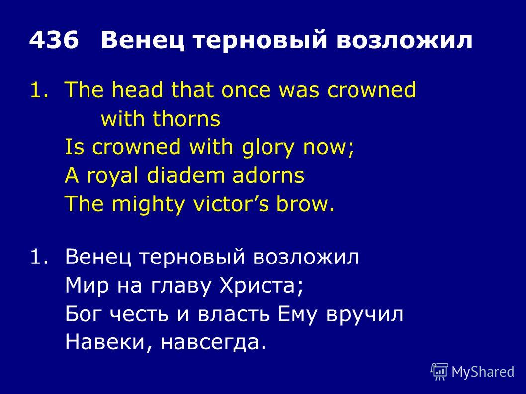 1.The head that once was crowned with thorns Is crowned with glory now; A royal diadem adorns The mighty victors brow. 436Венец терновый возложил 1.Венец терновый возложил Мир на главу Христа; Бог честь и власть Ему вручил Навеки, навсегда.