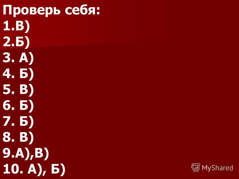 Проверь себя: 1.В) 2.Б) 3. А) 4. Б) 5. В) 6. Б) 7. Б) 8. В) 9.А),В) 10. А), Б)