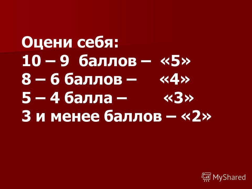 Оцени себя: 10 – 9 баллов – «5» 8 – 6 баллов – «4» 5 – 4 балла – «3» 3 и менее баллов – «2»