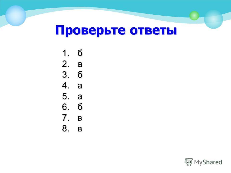 Проверьте ответы 1.б 2.а 3.б 4.а 5.а 6.б 7.в 8.в