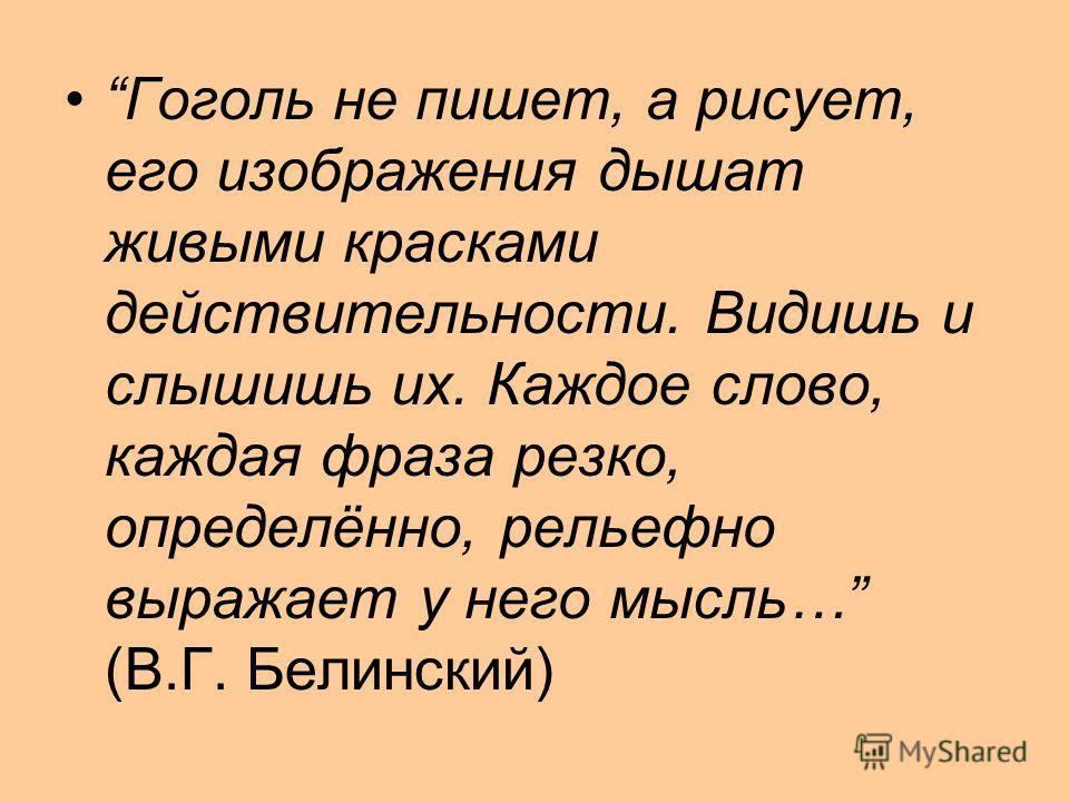 Гоголь не пишет, а рисует, его изображения дышат живыми красками действительности. Видишь и слышишь их. Каждое слово, каждая фраза резко, определённо, рельефно выражает у него мысль… (В.Г. Белинский)