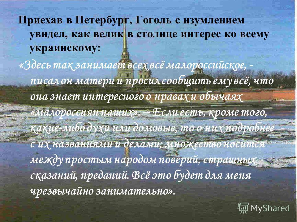 Приехав в Петербург, Гоголь с изумлением увидел, как велик в столице интерес ко всему украинскому: «Здесь так занимает всех всё малороссийское, - писал он матери и просил сообщить ему всё, что она знает интересного о нравах и обычаях «малороссиян наш