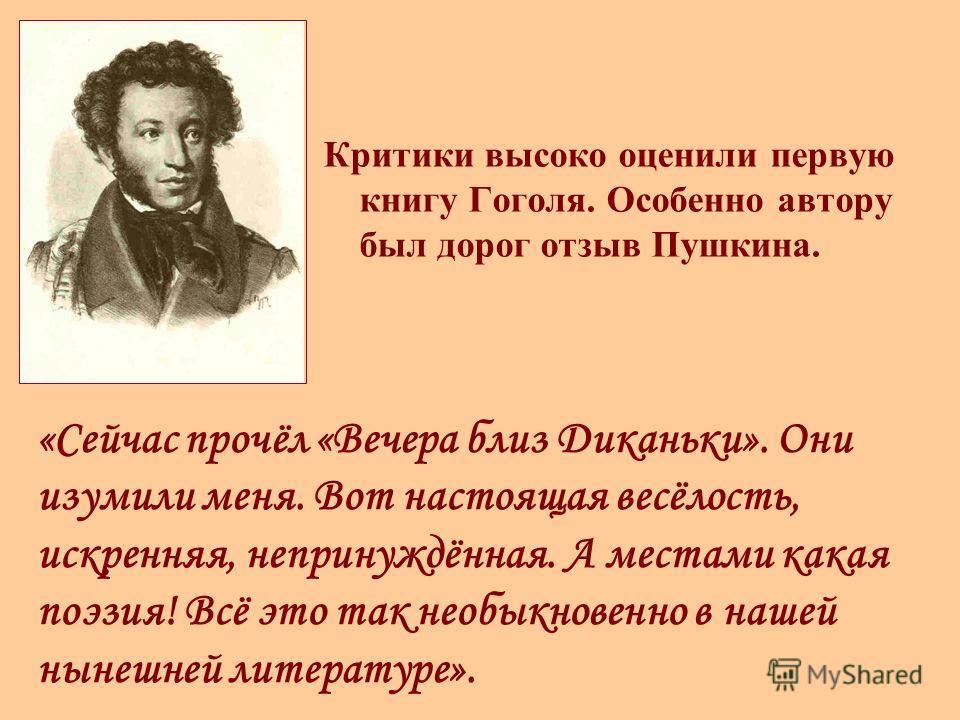 Критики высоко оценили первую книгу Гоголя. Особенно автору был дорог отзыв Пушкина. «Сейчас прочёл «Вечера близ Диканьки». Они изумили меня. Вот настоящая весёлость, искренняя, непринуждённая. А местами какая поэзия! Всё это так необыкновенно в наше