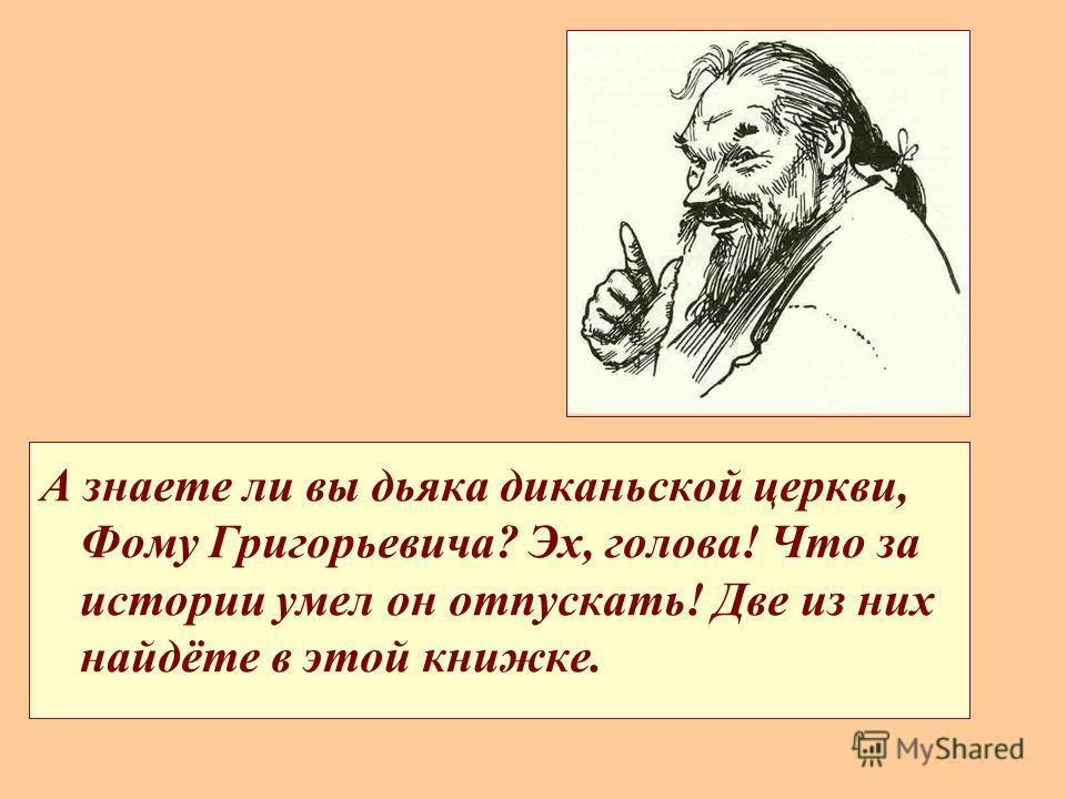 А знаете ли вы дьяка диканьской церкви, Фому Григорьевича? Эх, голова! Что за истории умел он отпускать! Две из них найдёте в этой книжке.
