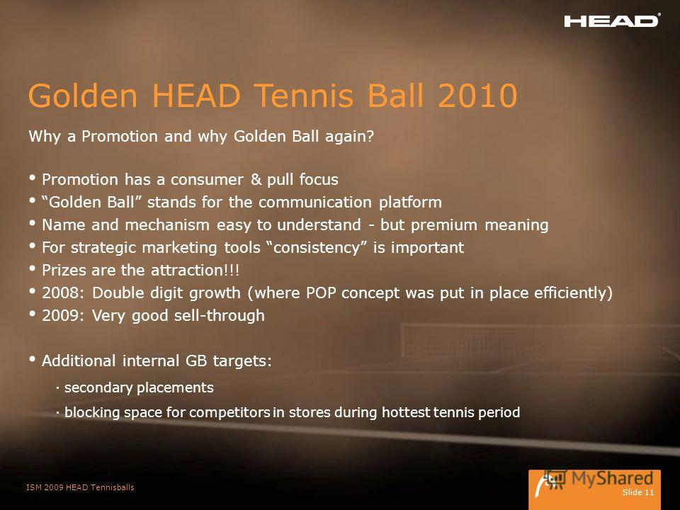 ISM 2009 HEAD Tennisballs Slide 11 Golden HEAD Tennis Ball 2010 Why a Promotion and why Golden Ball again? Promotion has a consumer & pull focus Golden Ball stands for the communication platform Name and mechanism easy to understand - but premium mea