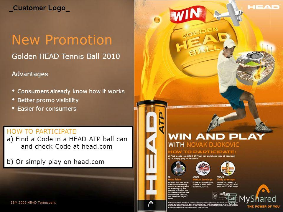 ISM 2009 HEAD Tennisballs Slide 12 New Promotion Golden HEAD Tennis Ball 2010 Advantages Consumers already know how it works Better promo visibility Easier for consumers HOW TO PARTICIPATE a) Find a Code in a HEAD ATP ball can and check Code at head.