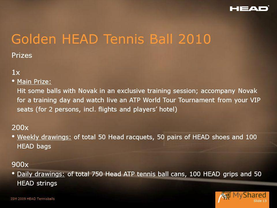 ISM 2009 HEAD Tennisballs Slide 13 Golden HEAD Tennis Ball 2010 Prizes 1x Main Prize: Hit some balls with Novak in an exclusive training session; accompany Novak for a training day and watch live an ATP World Tour Tournament from your VIP seats (for