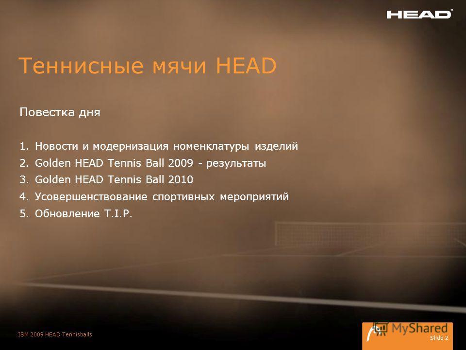 ISM 2009 HEAD Tennisballs Slide 2 Повестка дня 1.Новости и модернизация номенклатуры изделий 2.Golden HEAD Tennis Ball 2009 - результаты 3.Golden HEAD Tennis Ball 2010 4.Усовершенствование спортивных мероприятий 5.Обновление T.I.P. Теннисные мячи HEA