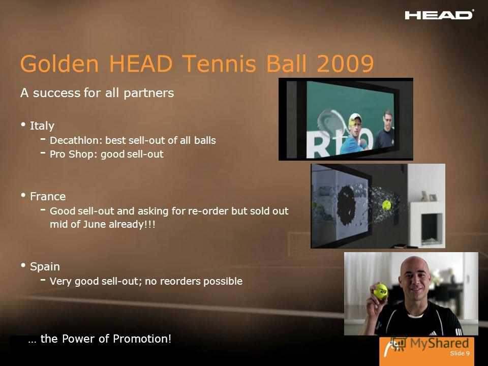 ISM 2009 HEAD Tennisballs Slide 9 Golden HEAD Tennis Ball 2009 A success for all partners Italy - Decathlon: best sell-out of all balls - Pro Shop: good sell-out France - Good sell-out and asking for re-order but sold out mid of June already!!! Spain