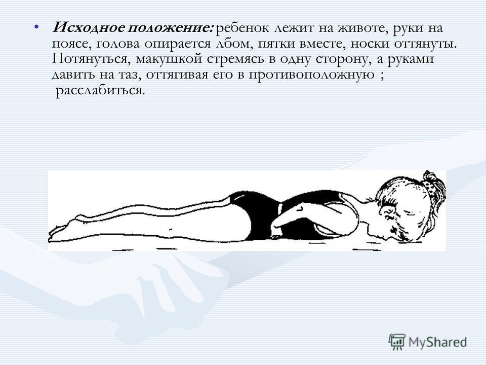 Исходное положение: ребенок лежит на животе, руки на поясе, голова опирается лбом, пятки вместе, носки оттянуты. Потянуться, макушкой стремясь в одну сторону, а руками давить на таз, оттягивая его в противоположную ; расслабиться.Исходное положение: