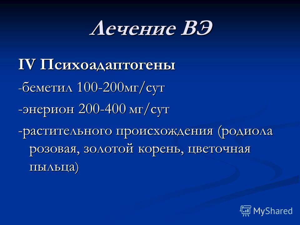 Лечение ВЭ IV Психоадаптогены - беметил 100-200мг/сут -энерион 200-400 мг/сут -растительного происхождения (родиола розовая, золотой корень, цветочная пыльца )