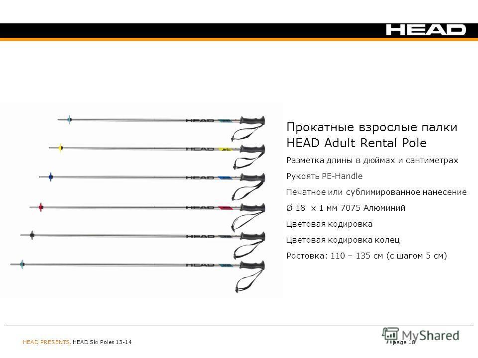 HEAD PRESENTS, HEAD Ski Poles 13-14page 18 Прокатные взрослые палки HEAD Adult Rental Pole Разметка длины в дюймах и сантиметрах Рукоять PE-Handle Печатное или сублимированное нанесение Ø 18 x 1 мм 7075 Алюминий Цветовая кодировка Цветовая кодировка