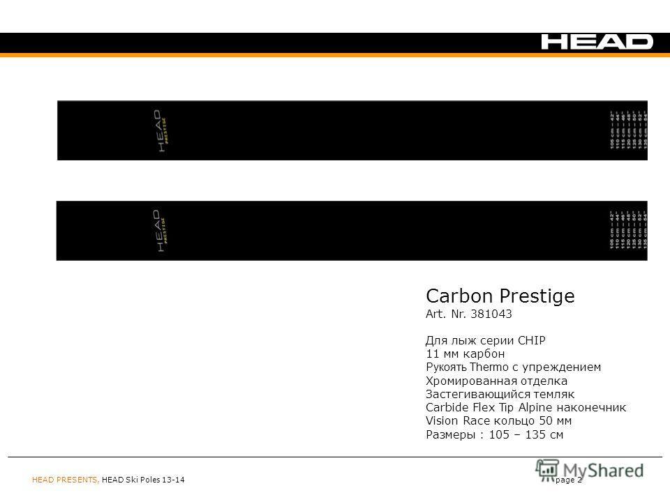 HEAD PRESENTS, HEAD Ski Poles 13-14page 2 Carbon Prestige Art. Nr. 381043 Для лыж серии CHIP 11 мм карбон Рукоять Thermo с упреждением Хромированная отделка Застегивающийся темляк Carbide Flex Tip Alpine наконечник Vision Race кольцо 50 мм Размеры :