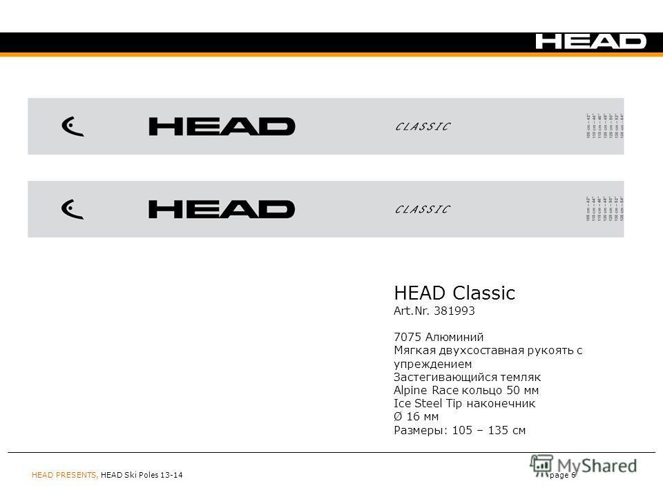 HEAD PRESENTS, HEAD Ski Poles 13-14page 6 HEAD Classic Art.Nr. 381993 7075 Алюминий Мягкая двухсоставная рукоять с упреждением Застегивающийся темляк Alpine Race кольцо 50 мм Ice Steel Tip наконечник Ø 16 мм Размеры: 105 – 135 см