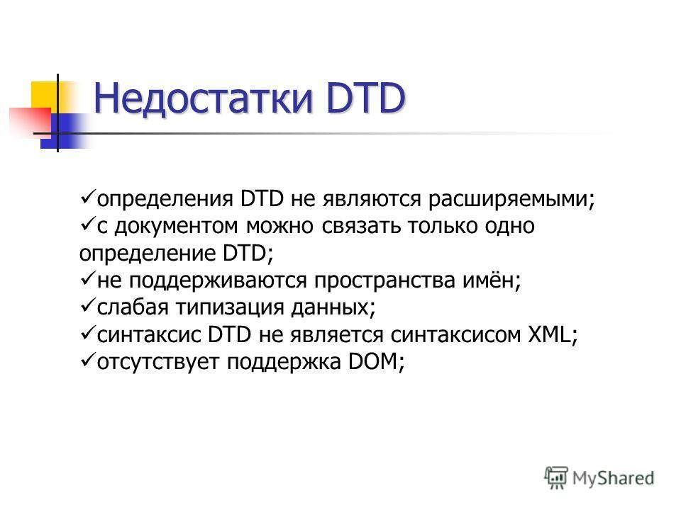 Недостатки DTD определения DTD не являются расширяемыми; с документом можно связать только одно определение DTD; не поддерживаются пространства имён; слабая типизация данных; синтаксис DTD не является синтаксисом XML; отсутствует поддержка DOM;