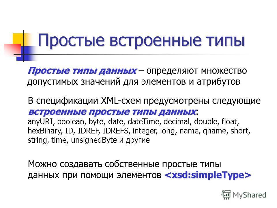Простые встроенные типы встроенные простые типы данных В спецификации XML-схем предусмотрены следующие встроенные простые типы данных: anyURI, boolean, byte, date, dateTime, decimal, double, float, hexBinary, ID, IDREF, IDREFS, integer, long, name, q