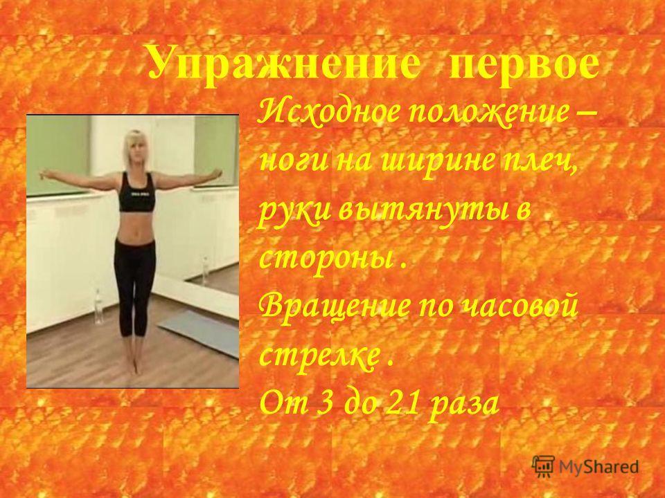 Упражнение первое Исходное положение – ноги на ширине плеч, руки вытянуты в стороны. Вращение по часовой стрелке. От 3 до 21 раза