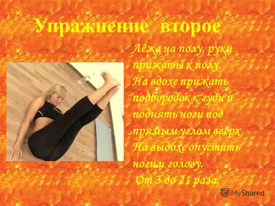 Упражнение второе Лёжа на полу, руки прижаты к полу. На вдохе прижать подбородок к гуди и поднять ноги под прямым углом вверх На выдохе опустить ноги и голову. От 3 до 21 раза.