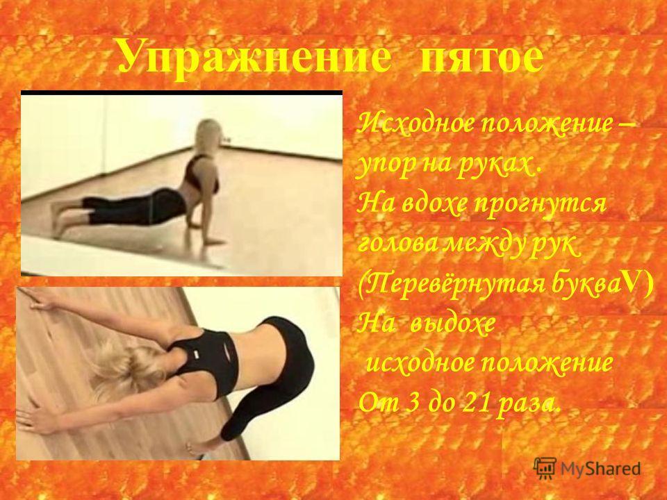 Упражнение пятое Исходное положение – упор на руках. На вдохе прогнутся голова между рук (Перевёрнутая буква V) На выдохе исходное положение От 3 до 21 раза.