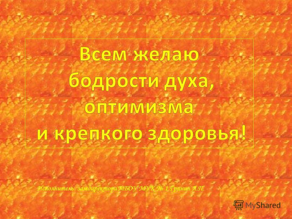 Исполнитель замдиректора МБОУ МУК 1 Гринин Л.П.