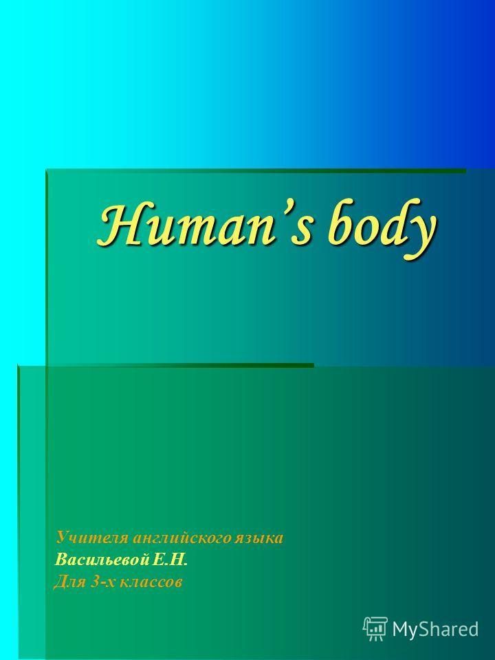 Humans body Учителя английского языка Васильевой Е.Н. Для 3-х классов