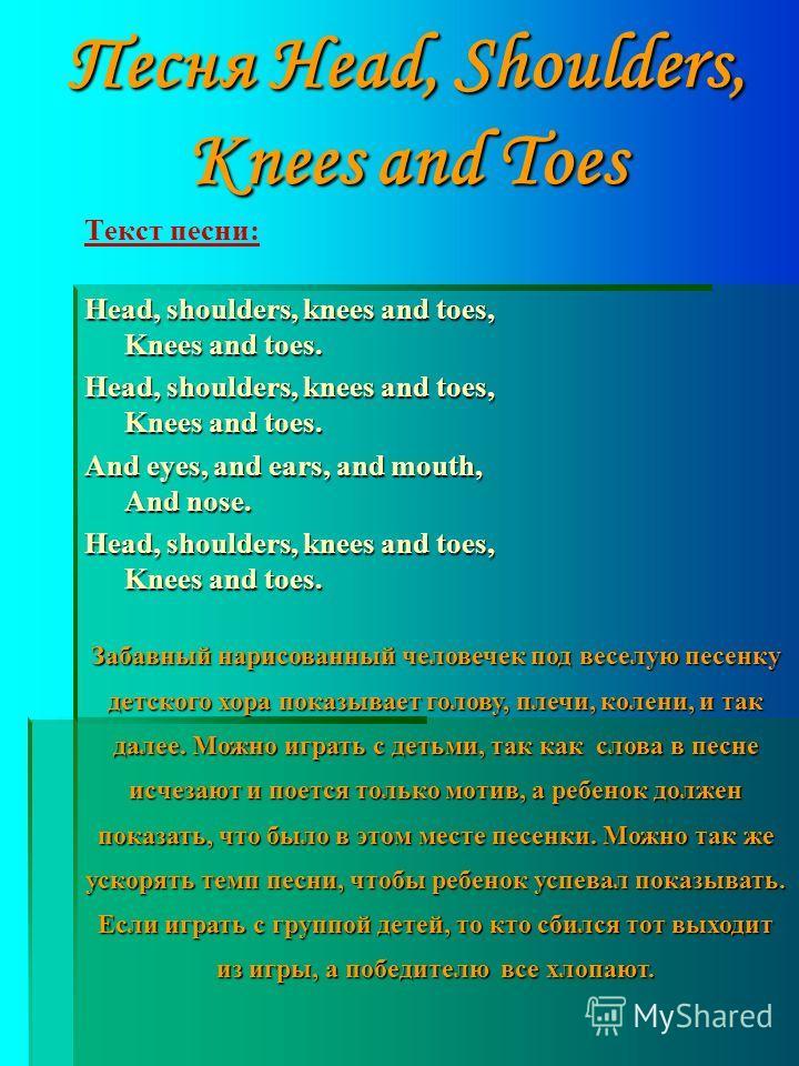 Песня Head, Shoulders, Knees and Toes Текст песни: Head, shoulders, knees and toes, Knees and toes. And eyes, and ears, and mouth, And nose. Head, shoulders, knees and toes, Knees and toes. Забавный нарисованный человечек под веселую песенку детского