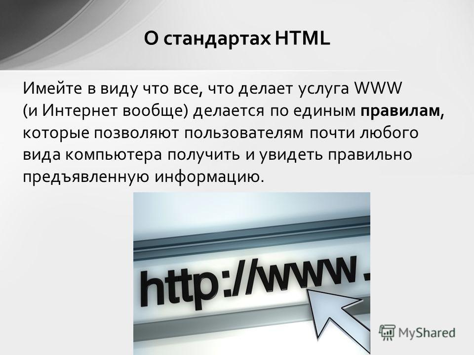 Имейте в виду что все, что делает услуга WWW (и Интернет вообще) делается по единым правилам, которые позволяют пользователям почти любого вида компьютера получить и увидеть правильно предъявленную информацию. О стандартах HTML