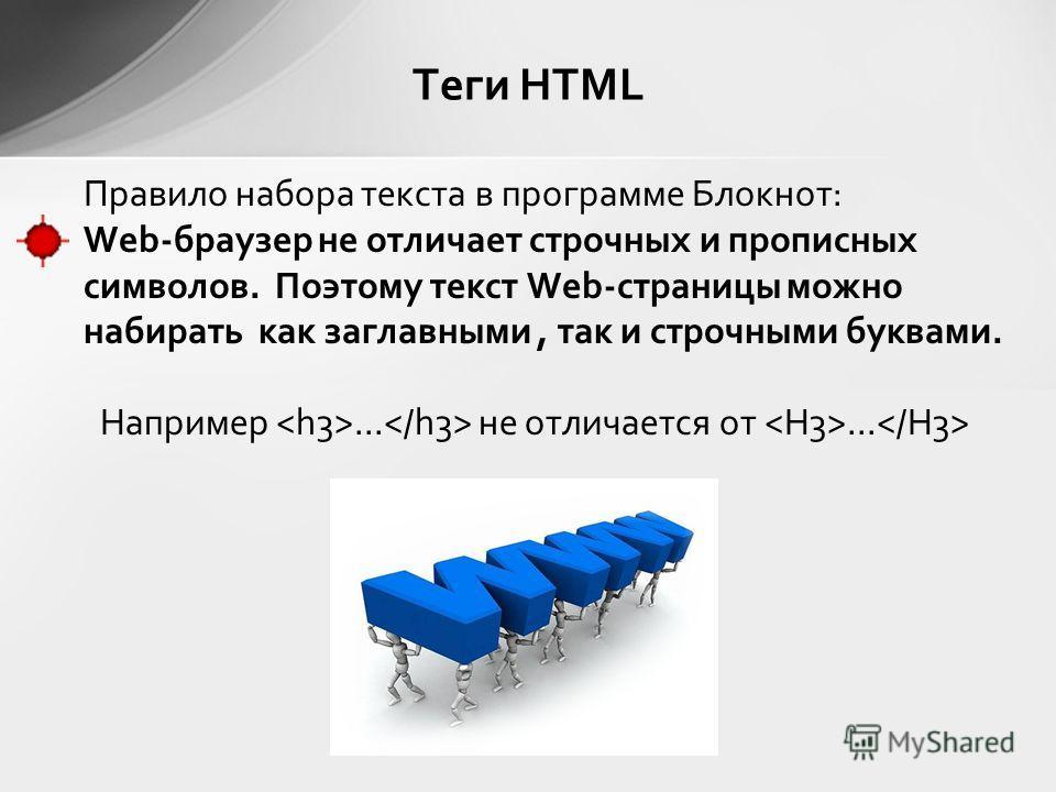 Правило набора текста в программе Блокнот: Web-браузер не отличает строчных и прописных символов. Поэтому текст Web-страницы можно набирать как заглавными, так и строчными буквами. Например... не отличается от... Теги HTML