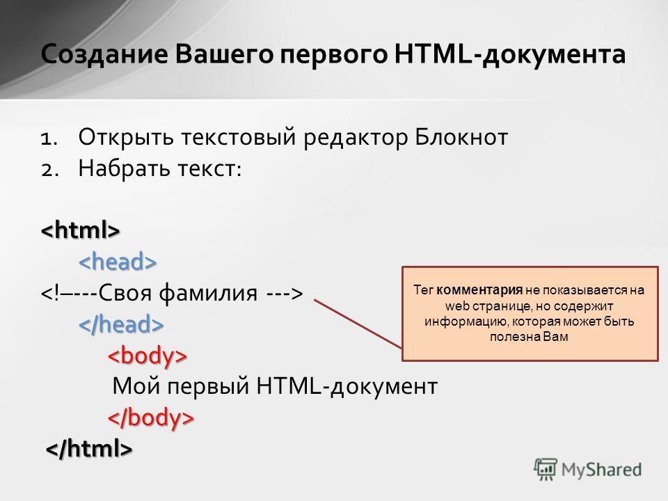 1.Открыть текстовый редактор Блокнот 2.Набрать текст:  Мой первый HTML-документ Создание Вашего первого HTML-документа Тег комментария не показывается на web странице, но содержит информацию, которая может быть полезна Вам
