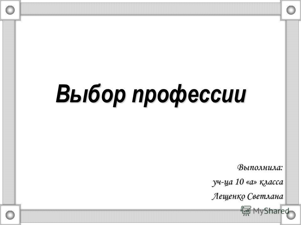 Выбор профессии Выполнила: уч-ца 10 «а» класса Лещенко Светлана