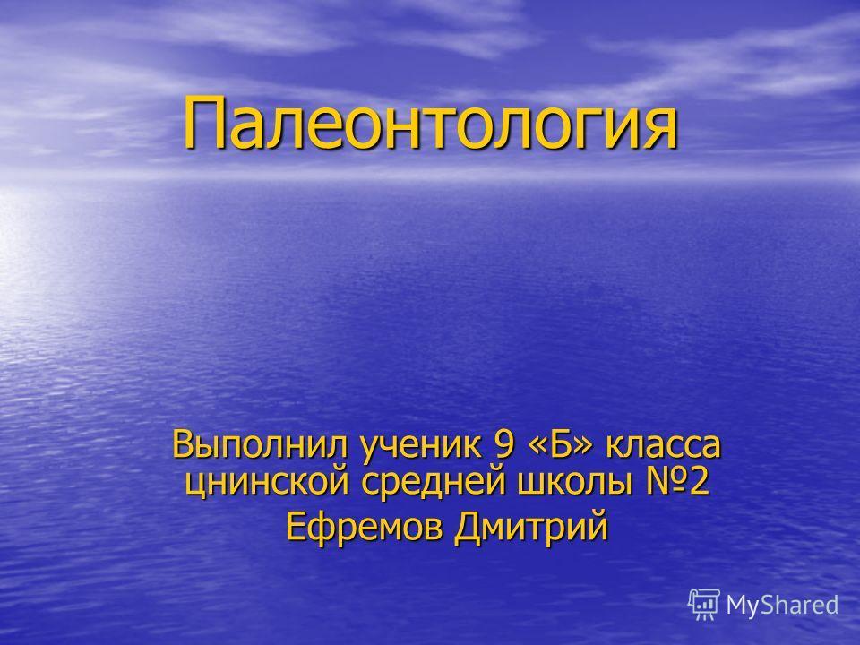 Палеонтология Выполнил ученик 9 «Б» класса цнинской средней школы 2 Ефремов Дмитрий