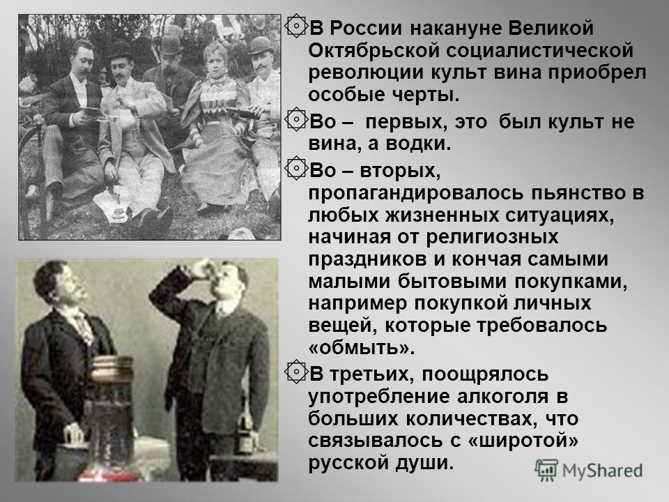 ۞ В России накануне Великой Октябрьской социалистической революции культ вина приобрел особые черты. ۞ Во – первых, это был культ не вина, а водки. ۞ Во – вторых, пропагандировалось пьянство в любых жизненных ситуациях, начиная от религиозных праздни