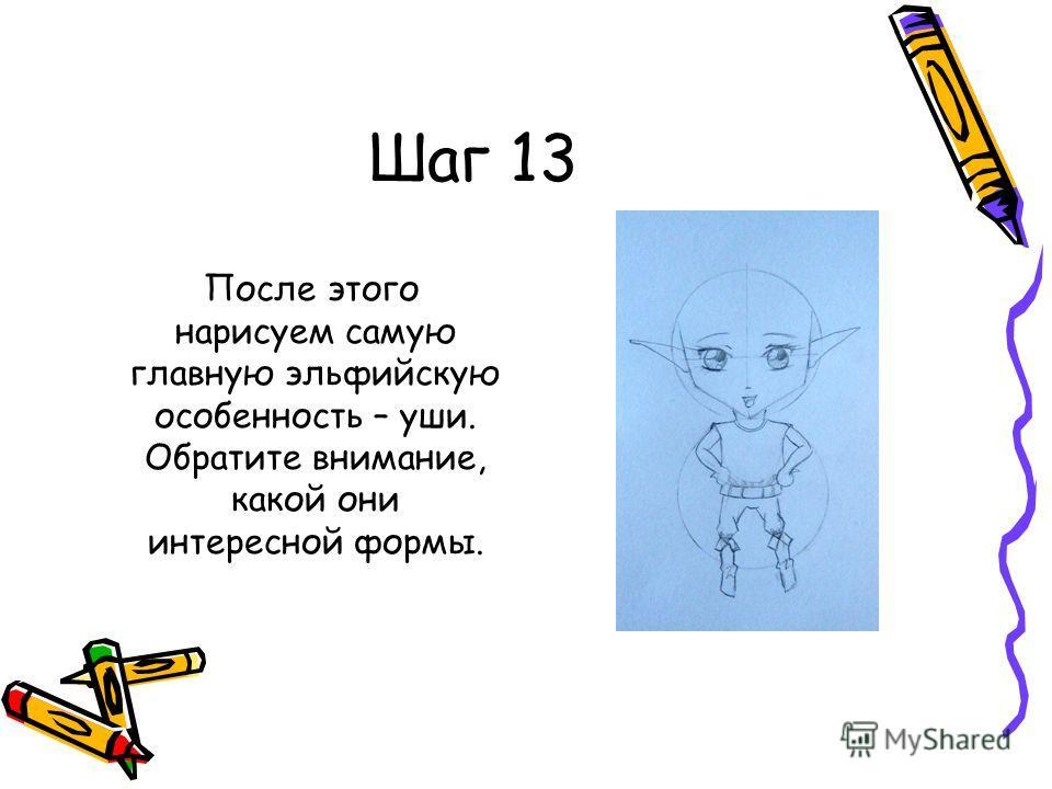 Шаг 13 После этого нарисуем самую главную эльфийскую особенность – уши. Обратите внимание, какой они интересной формы.