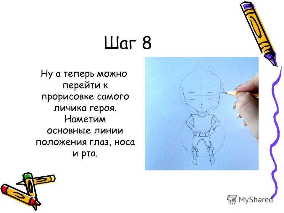 Шаг 8 Ну а теперь можно перейти к прорисовке самого личика героя. Наметим основные линии положения глаз, носа и рта.