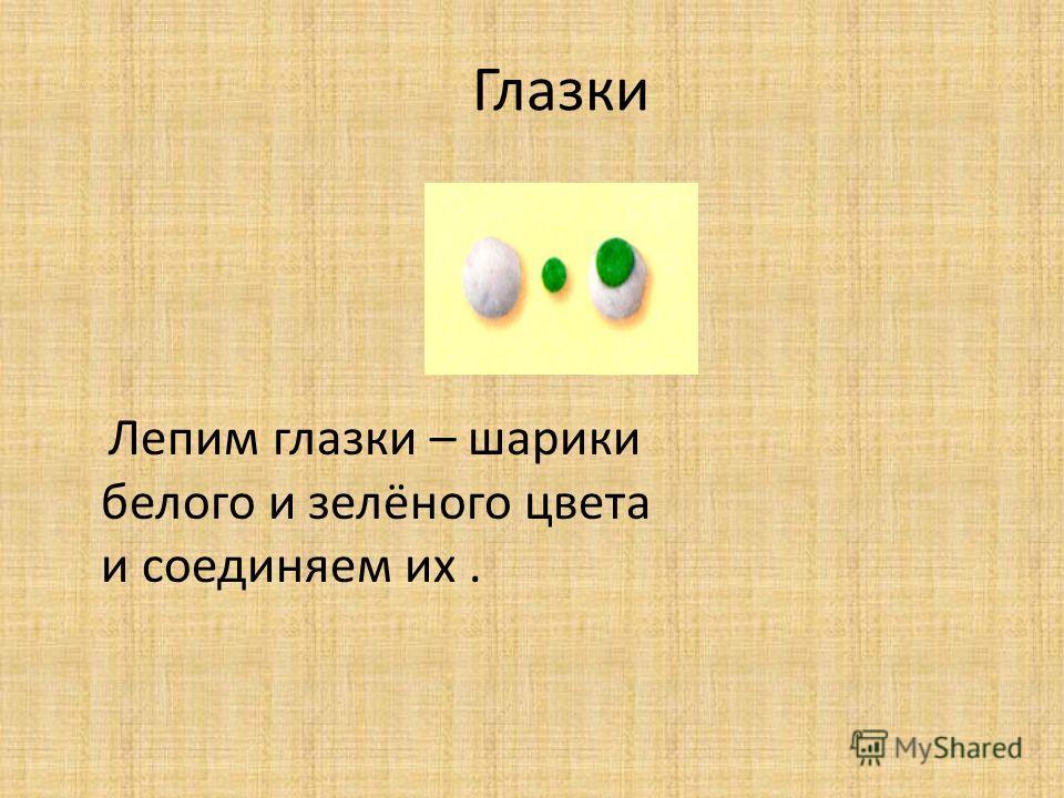 Глазки Лепим глазки – шарики белого и зелёного цвета и соединяем их.