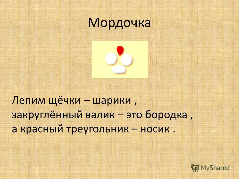 Мордочка Лепим щёчки – шарики, закруглённый валик – это бородка, а красный треугольник – носик.