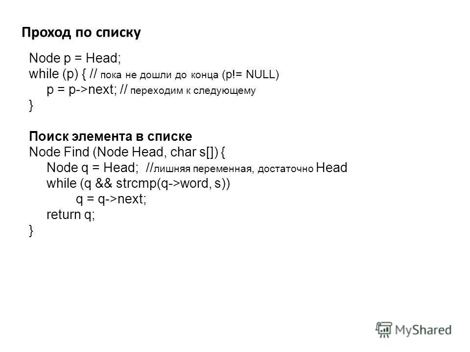 Проход по списку Node p = Head; while (p) { // пока не дошли до конца (p!= NULL) p = p->next; // переходим к следующему } Поиск элемента в списке Node Find (Node Head, char s[]) { Node q = Head; // лишняя переменная, достаточно Head while (q && strcm