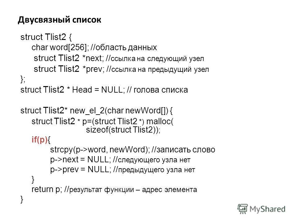 Двусвязный список struct Tlist2 { char word[256]; //область данных struct Tlist2 *next; // ссылка на следующий узел struct Tlist2 *prev; // ссылка на предыдущий узел }; struct Tlist2 * Head = NULL; // голова списка struct Tlist2 * new _ el _ 2(char n
