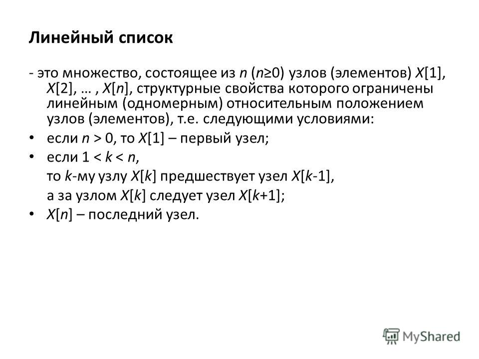 Линейный список - это множество, состоящее из n (n0) узлов (элементов) X[1], X[2], …, X[n], структурные свойства которого ограничены линейным (одномерным) относительным положением узлов (элементов), т.е. следующими условиями: если n > 0, то X[1] – пе