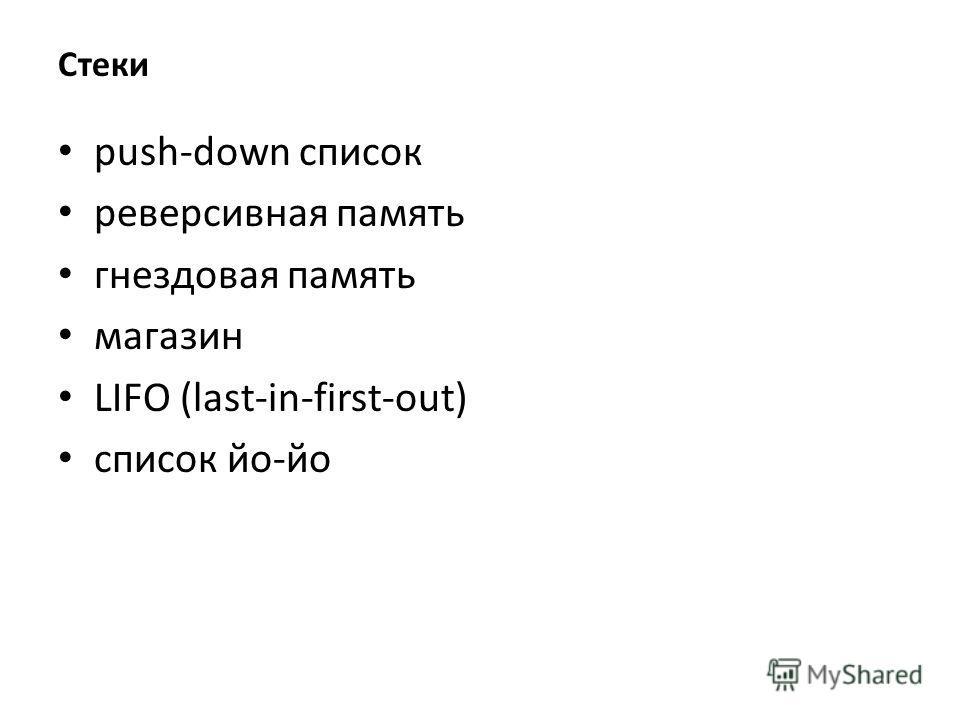 Стеки push-down список реверсивная память гнездовая память магазин LIFO (last-in-first-out) список йо-йо