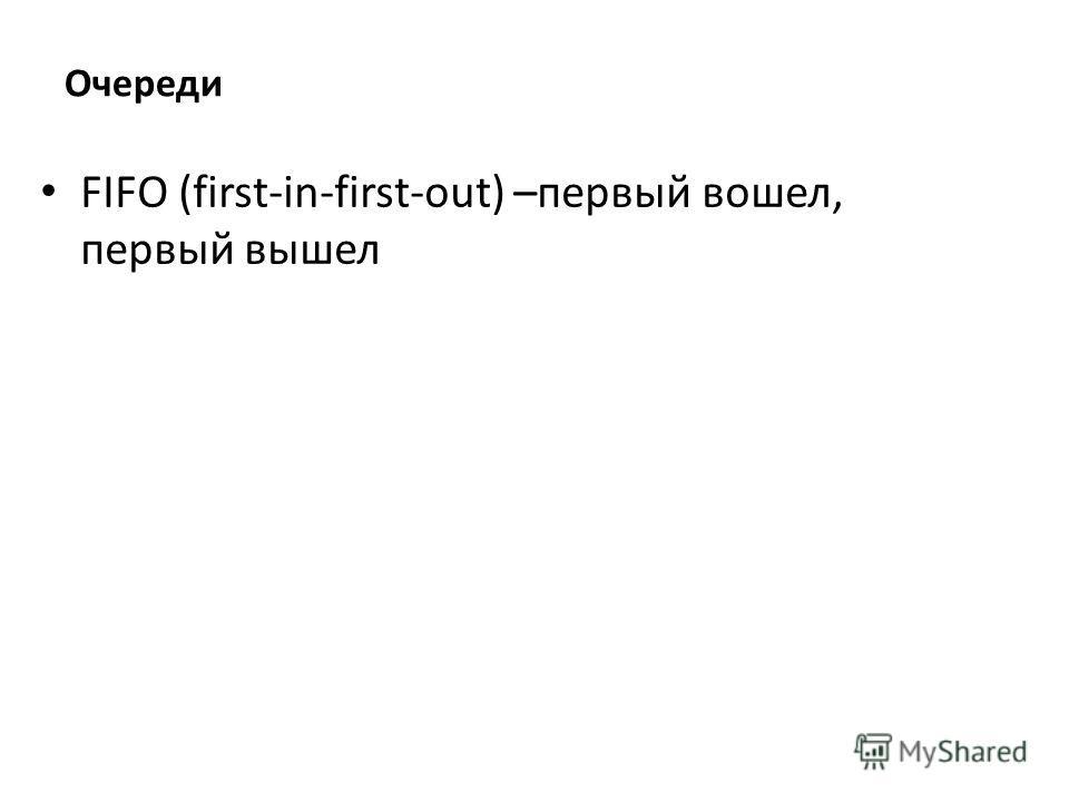 Очереди FIFO (first-in-first-out) –первый вошел, первый вышел