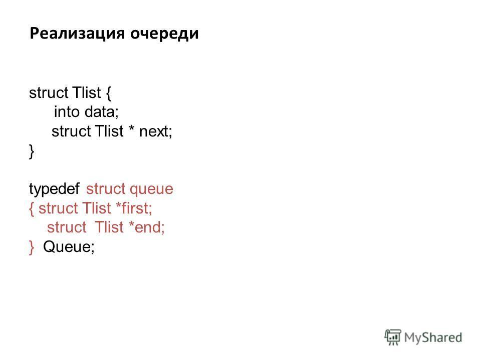 Реализация очереди struct Tlist { into data; struct Tlist * next; } typedef struct queue { struct Tlist *first; struct Tlist *end; } Queue;