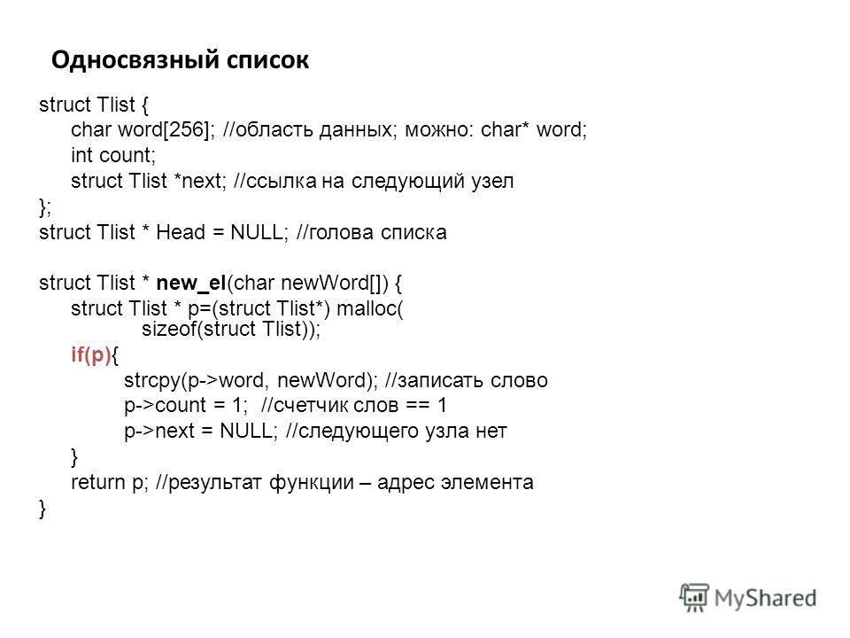 Односвязный список struct Tlist { char word[256]; //область данных; можно: char* word; int count; struct Tlist *next; //ссылка на следующий узел }; struct Tlist * Head = NULL; //голова списка struct Tlist * new_el(char newWord[]) { struct Tlist * p=(
