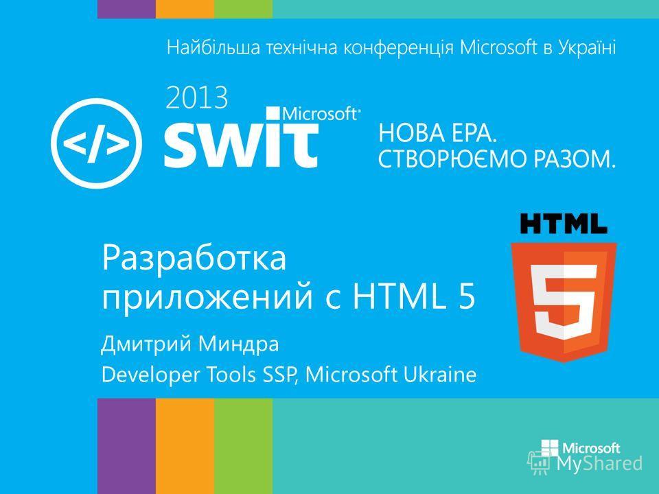 Разработка приложений с HTML 5 Дмитрий Миндра Developer Tools SSP, Microsoft Ukraine