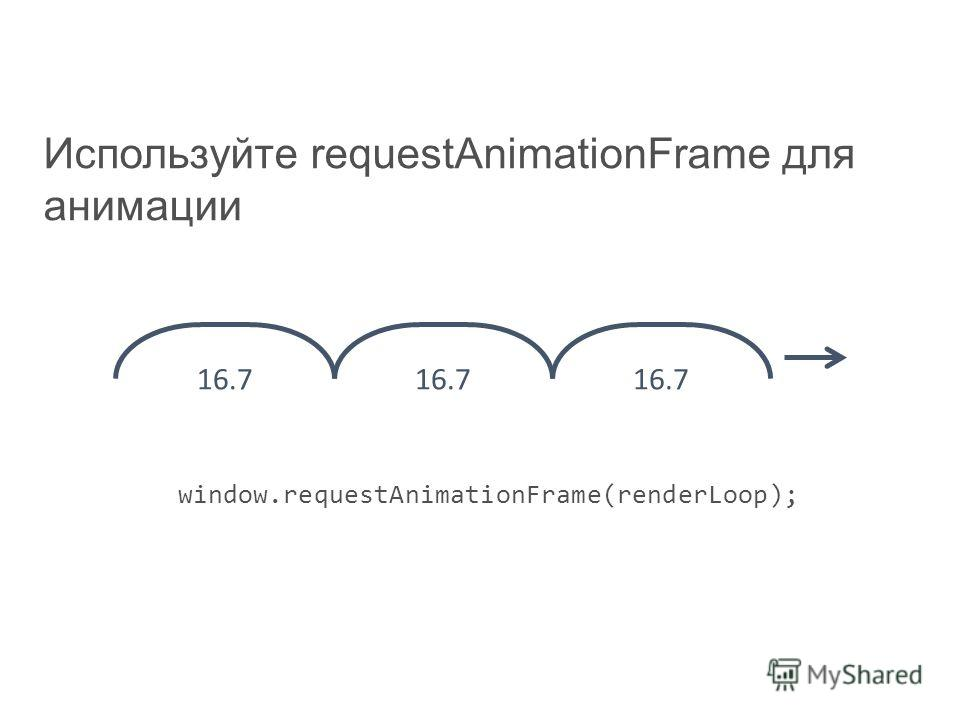 Используйте requestAnimationFrame для анимации window.requestAnimationFrame(renderLoop); 16.7