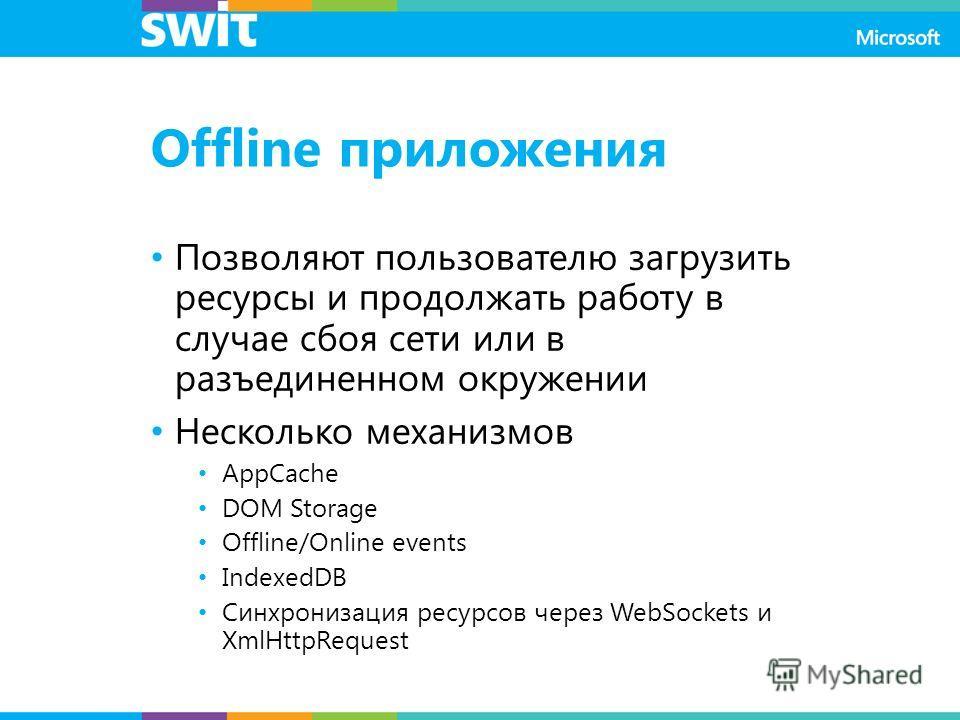 Offline приложения Позволяют пользователю загрузить ресурсы и продолжать работу в случае сбоя сети или в разъединенном окружении Несколько механизмов AppCache DOM Storage Offline/Online events IndexedDB Синхронизация ресурсов через WebSockets и XmlHt