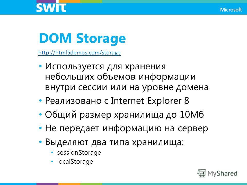 DOM Storage Используется для хранения небольших объемов информации внутри сессии или на уровне домена Реализовано с Internet Explorer 8 Общий размер хранилища до 10Мб Не передает информацию на сервер Выделяют два типа хранилища: sessionStorage localS